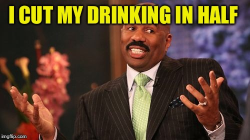 Steve Harvey Meme | I CUT MY DRINKING IN HALF | image tagged in memes,steve harvey | made w/ Imgflip meme maker