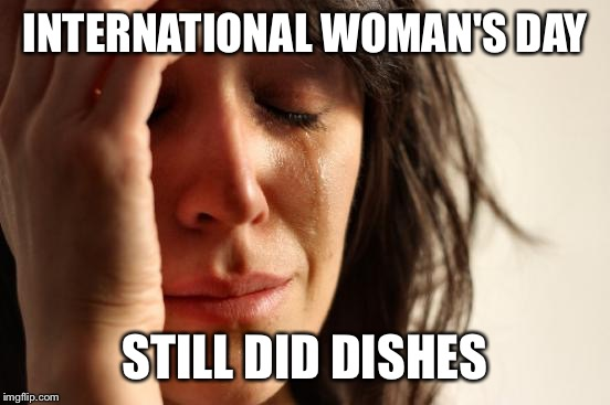 Thank you everyone. The flowers are beautiful and the candy delightful. NOT | INTERNATIONAL WOMAN'S DAY STILL DID DISHES | image tagged in memes,first world problems | made w/ Imgflip meme maker