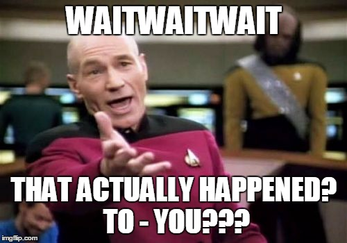 Picard Wtf Meme | WAITWAITWAIT THAT ACTUALLY HAPPENED? TO - YOU??? | image tagged in memes,picard wtf | made w/ Imgflip meme maker