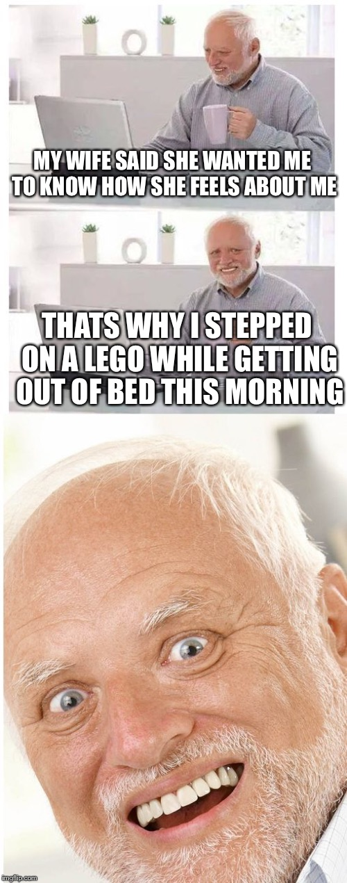 MY WIFE SAID SHE WANTED ME TO KNOW HOW SHE FEELS ABOUT ME THATS WHY I STEPPED ON A LEGO WHILE GETTING OUT OF BED THIS MORNING | image tagged in hide the pain harold,memes,funny,lego week,legos | made w/ Imgflip meme maker