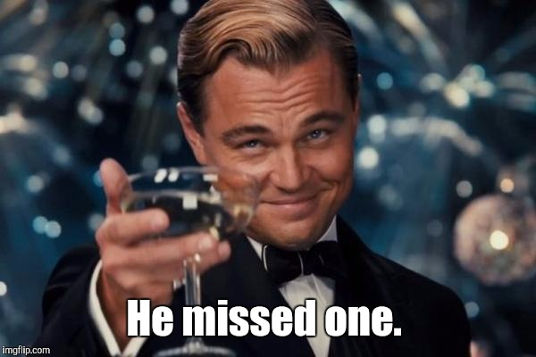 Leonardo Dicaprio Cheers Meme | He missed one. | image tagged in memes,leonardo dicaprio cheers | made w/ Imgflip meme maker