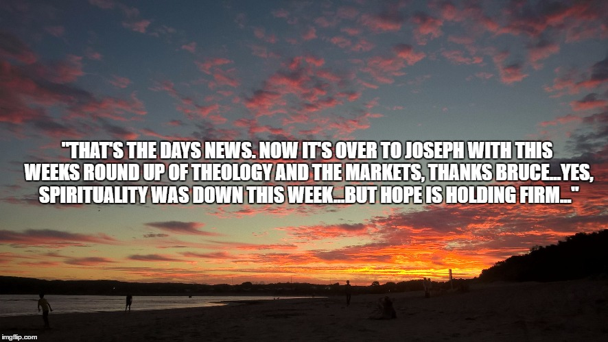 "the days news | ""THAT'S THE DAYS NEWS. NOW IT'S OVER TO JOSEPH WITH THIS WEEKS ROUND UP OF THEOLOGY AND THE MARKETS, THANKS BRUCE...YES, SPIRITUALITY WAS DO 