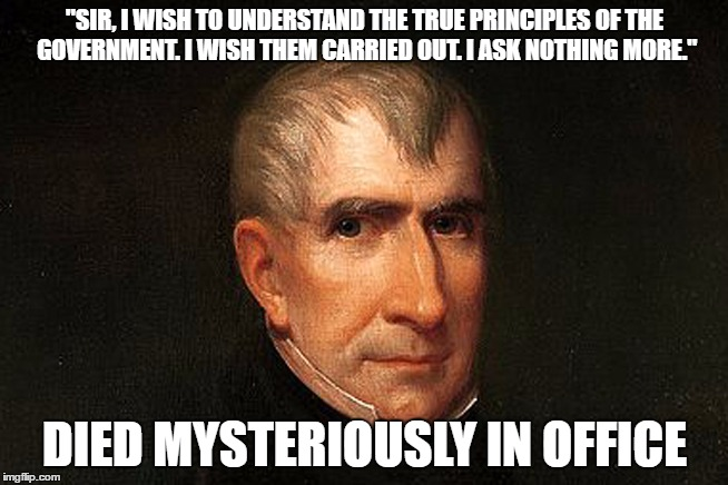 "How You Serve A Month As President | ""SIR, I WISH TO UNDERSTAND THE TRUE PRINCIPLES OF THE GOVERNMENT. I WISH THEM CARRIED OUT. I ASK NOTHING MORE."" DIED MYSTERIOUSLY IN OFFICE 