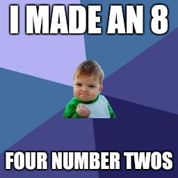 Big pooper | I MADE AN 8 FOUR NUMBER TWOS | image tagged in success baby | made w/ Imgflip meme maker