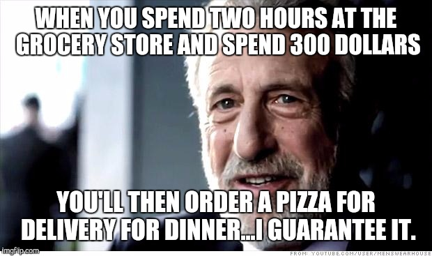 I Guarantee It Meme | WHEN YOU SPEND TWO HOURS AT THE GROCERY STORE AND SPEND 300 DOLLARS YOU'LL THEN ORDER A PIZZA FOR DELIVERY FOR DINNER...I GUARANTEE IT. | image tagged in memes,i guarantee it | made w/ Imgflip meme maker