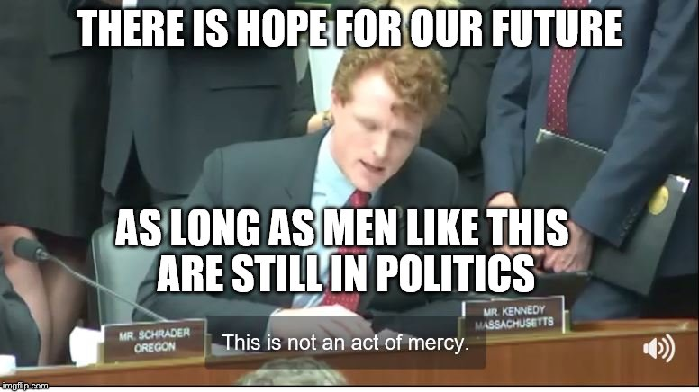 Hope for the Future |  THERE IS HOPE FOR OUR FUTURE; AS LONG AS MEN LIKE THIS ARE STILL IN POLITICS | image tagged in joe kennedy | made w/ Imgflip meme maker