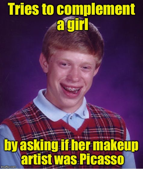 Bad Luck Brian Meme | Tries to complement a girl by asking if her makeup artist was Picasso | image tagged in memes,bad luck brian | made w/ Imgflip meme maker