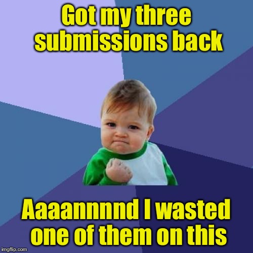 Success Kid Meme | Got my three submissions back Aaaannnnd I wasted one of them on this | image tagged in memes,success kid | made w/ Imgflip meme maker