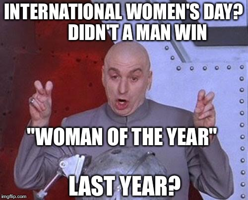 "How soon they forget  | INTERNATIONAL WOMEN'S DAY?        DIDN'T A MAN WIN LAST YEAR? ""WOMAN OF THE YEAR"" 