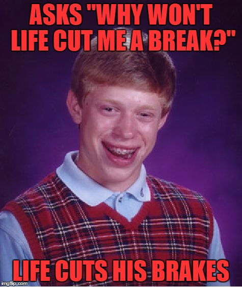 "You'd better close your eyes Oh bow your head Wait for the ricochet | ASKS ""WHY WON'T LIFE CUT ME A BREAK?"" LIFE CUTS HIS BRAKES 