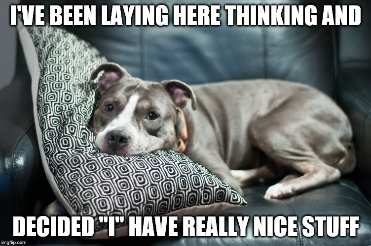 "You only think it's yours  | I'VE BEEN LAYING HERE THINKING AND DECIDED ""I"" HAVE REALLY NICE STUFF 
