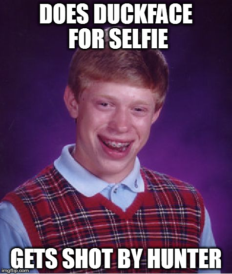 Bad Luck Brian Meme | DOES DUCKFACE FOR SELFIE GETS SHOT BY HUNTER | image tagged in memes,bad luck brian,facebook,duckface | made w/ Imgflip meme maker