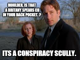 MOULDER, IS THAT A BRITANY SPEARS CD IN YOUR BACK POCKET. ? ITS A CONSPIRACY SCULLY. | made w/ Imgflip meme maker