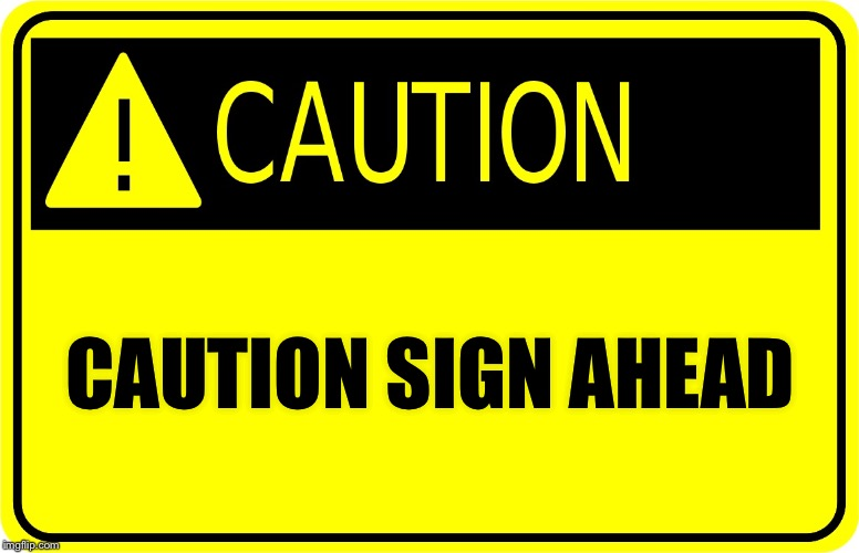 Can never be too cautious | CAUTION SIGN AHEAD | image tagged in caution sign | made w/ Imgflip meme maker