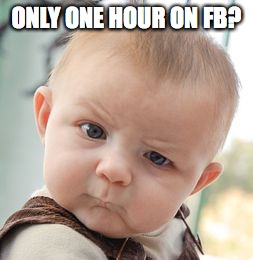 Skeptical Baby Meme | ONLY ONE HOUR ON FB? | image tagged in memes,skeptical baby | made w/ Imgflip meme maker