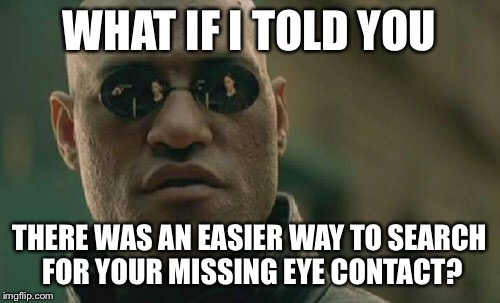 Matrix Morpheus Meme | WHAT IF I TOLD YOU THERE WAS AN EASIER WAY TO SEARCH FOR YOUR MISSING EYE CONTACT? | image tagged in memes,matrix morpheus | made w/ Imgflip meme maker