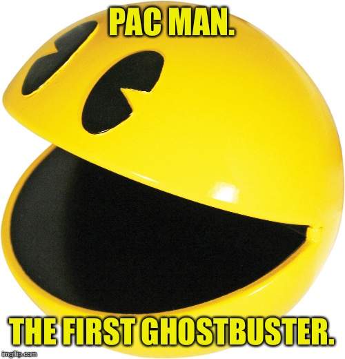 Classic Video game week, a Renegade_Sith event. | PAC MAN. THE FIRST GHOSTBUSTER. | image tagged in memes,pac man,video game week,funny memes,johnnymccheesebag | made w/ Imgflip meme maker