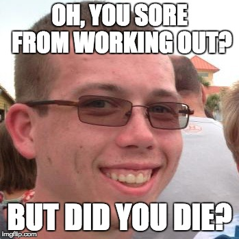 OH, YOU SORE FROM WORKING OUT? BUT DID YOU DIE? | image tagged in funny memes | made w/ Imgflip meme maker