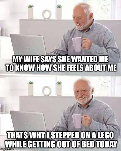 Hide the Pain Harold Meme | MY WIFE SAYS SHE WANTED ME TO KNOW HOW SHE FEELS ABOUT ME THATS WHY I STEPPED ON A LEGO WHILE GETTING OUT OF BED TODAY | image tagged in memes,hide the pain harold,funny,lego week,legos | made w/ Imgflip meme maker
