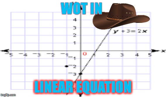WOT IN LINEAR EQUATION | image tagged in memes | made w/ Imgflip meme maker