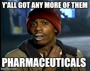 Y'all Got Any More Of That Meme | Y'ALL GOT ANY MORE OF THEM PHARMACEUTICALS | image tagged in memes,yall got any more of | made w/ Imgflip meme maker