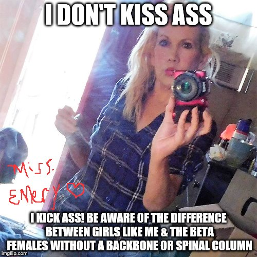 I DON'T KISS ASS I KICK ASS! BE AWARE OF THE DIFFERENCE BETWEEN GIRLS LIKE ME & THE BETA FEMALES WITHOUT A BACKBONE OR SPINAL COLUMN | image tagged in miss emery philosophy | made w/ Imgflip meme maker