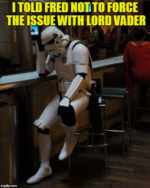 I told you Fred! | I TOLD FRED NOT TO FORCE THE ISSUE WITH LORD VADER | image tagged in sad stormtrooper at the bar,use the force,darth vader,bad choices,don't force the issue,sorry hokeewolf | made w/ Imgflip meme maker
