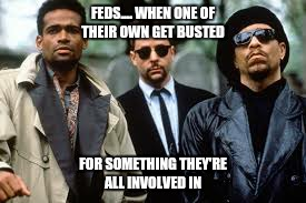 Busted feds |  FEDS.... WHEN ONE OF THEIR OWN GET BUSTED; FOR SOMETHING THEY'RE ALL INVOLVED IN | image tagged in police,crooked,funny,memes | made w/ Imgflip meme maker