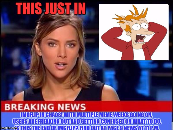 Breaking News | THIS JUST IN IMGFLIP IN CHAOS! WITH MULTIPLE MEME WEEKS GOING ON, USERS ARE FREAKING OUT AND GETTING CONFUSED ON WHAT TO DO. IS THIS THE END | image tagged in breaking news,page 9,confusion,imgflip | made w/ Imgflip meme maker