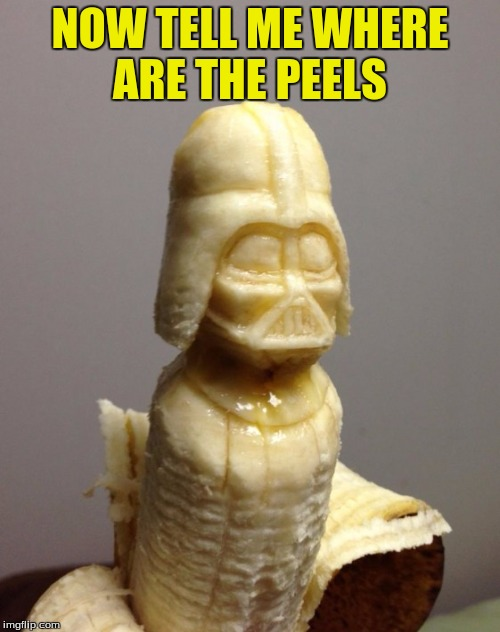 Darth Peeler  | NOW TELL ME WHERE ARE THE PEELS | image tagged in memes,funny,banana week,banana | made w/ Imgflip meme maker