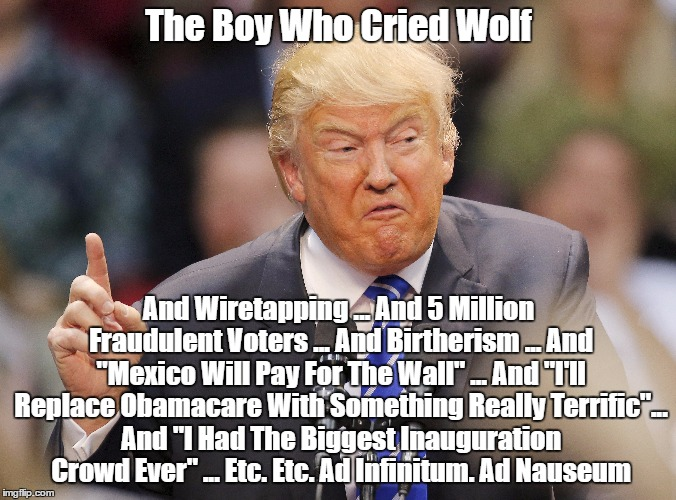 "Trump: The Boy Who Cried Wolf... And Wiretapping ... And 5 Million Fraudulent Voters... And Birtherism... And Biggest Crowd Ever | The Boy Who Cried Wolf And Wiretapping ... And 5 Million Fraudulent Voters ... And Birtherism ... And ""Mexico Will Pay For The Wall"" ... And 