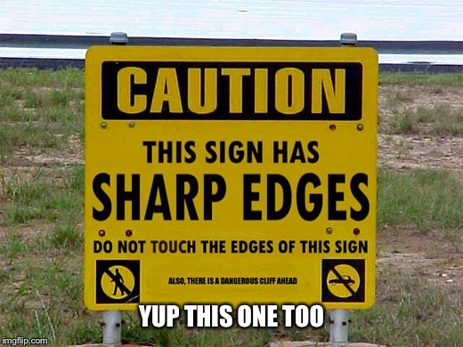 Sharp edges sign | YUP THIS ONE TOO | image tagged in sharp edges sign | made w/ Imgflip meme maker
