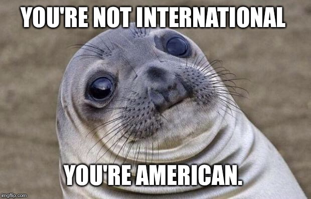 Awkward Moment Sealion Meme | YOU'RE NOT INTERNATIONAL YOU'RE AMERICAN. | image tagged in memes,awkward moment sealion | made w/ Imgflip meme maker