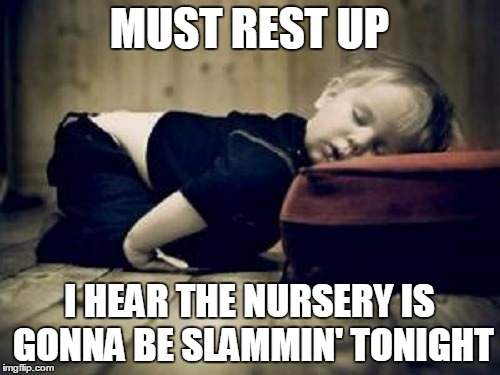 MUST REST UP I HEAR THE NURSERY IS GONNA BE SLAMMIN' TONIGHT | made w/ Imgflip meme maker