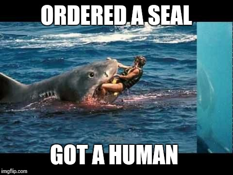 ORDERED A SEAL GOT A HUMAN | made w/ Imgflip meme maker