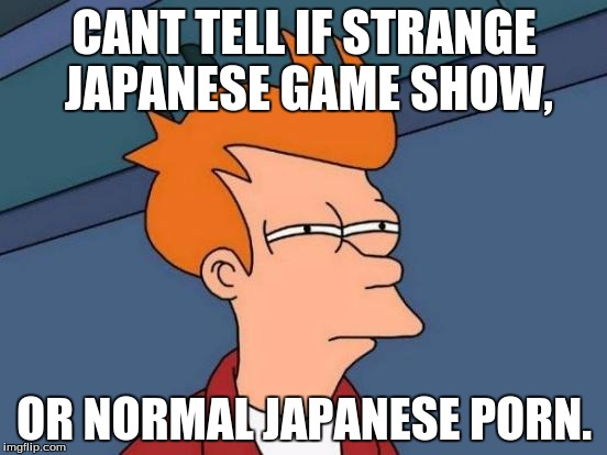 japanese game show. | CANT TELL IF STRANGE JAPANESE GAME SHOW, OR NORMAL JAPANESE PORN. | image tagged in memes,futurama fry | made w/ Imgflip meme maker