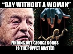 "A DAY WITHOUT WOMAN  | ""DAY WITHOUT A WOMAN"" FINDING OUT GEORGE SOROS IS THE PUPPET MASTER 