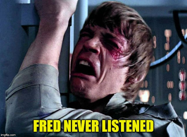 Nooo | FRED NEVER LISTENED | image tagged in nooo | made w/ Imgflip meme maker