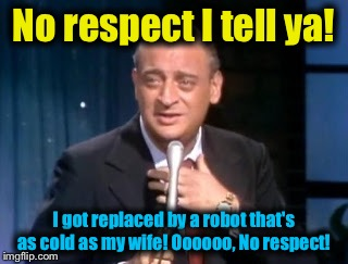 No respect I tell ya! I got replaced by a robot that's as cold as my wife! Oooooo, No respect! | made w/ Imgflip meme maker