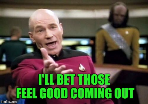 Picard Wtf Meme | I'LL BET THOSE FEEL GOOD COMING OUT | image tagged in memes,picard wtf | made w/ Imgflip meme maker