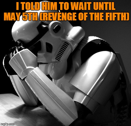 Sad Stormtrooper | I TOLD HIM TO WAIT UNTIL MAY 5TH (REVENGE OF THE FIFTH) | image tagged in sad stormtrooper | made w/ Imgflip meme maker