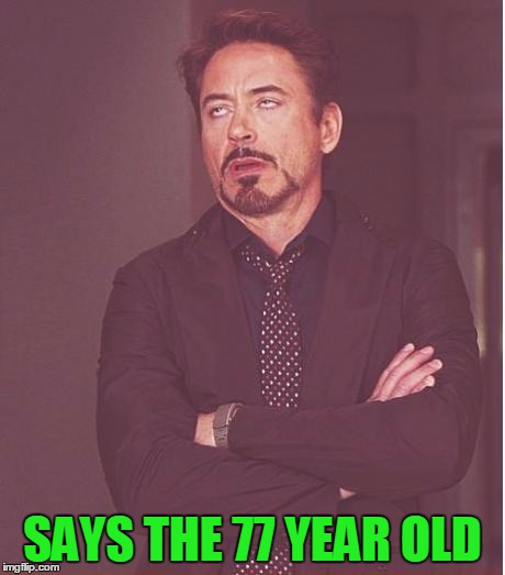 Face You Make Robert Downey Jr Meme | SAYS THE 77 YEAR OLD | image tagged in memes,face you make robert downey jr | made w/ Imgflip meme maker