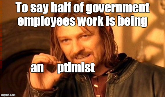 One Does Not Simply Meme | To say half of government employees work is being an      ptimist | image tagged in memes,one does not simply | made w/ Imgflip meme maker