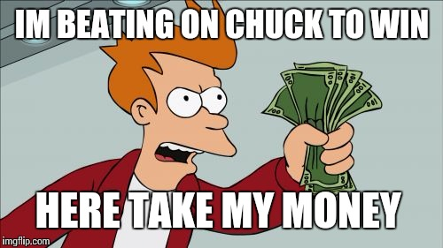 IM BEATING ON CHUCK TO WIN HERE TAKE MY MONEY | made w/ Imgflip meme maker