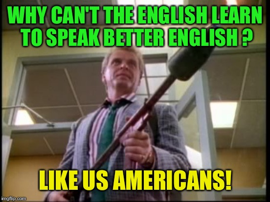 WHY CAN'T THE ENGLISH LEARN TO SPEAK BETTER ENGLISH ? LIKE US AMERICANS! | made w/ Imgflip meme maker