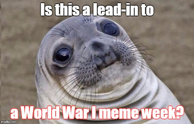 Awkward Moment Sealion Meme | Is this a lead-in to a World War I meme week? | image tagged in memes,awkward moment sealion | made w/ Imgflip meme maker
