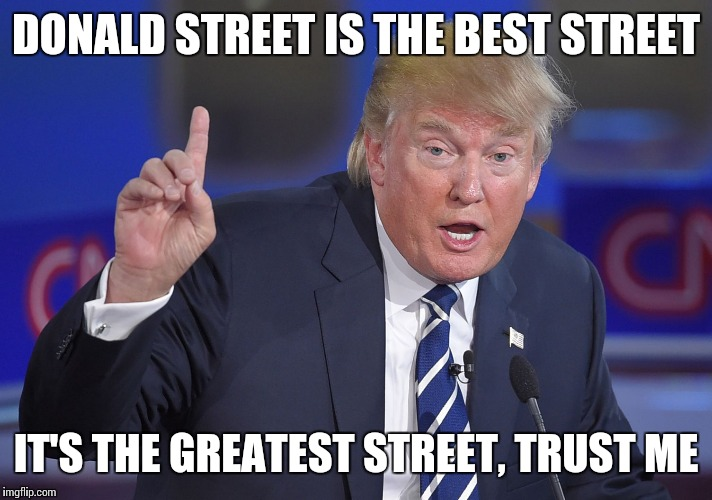 DONALD STREET IS THE BEST STREET IT'S THE GREATEST STREET, TRUST ME | made w/ Imgflip meme maker