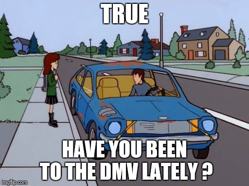 TRUE HAVE YOU BEEN TO THE DMV LATELY ? | image tagged in 1971 pinto | made w/ Imgflip meme maker
