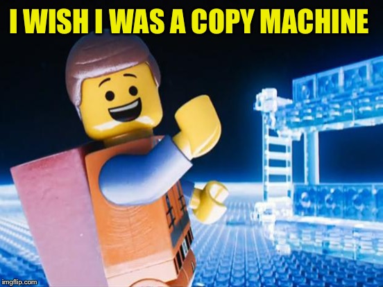 I WISH I WAS A COPY MACHINE | made w/ Imgflip meme maker