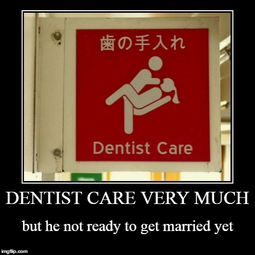he finish first part before detailed work begin | DENTIST CARE VERY MUCH | but he not ready to get married yet | image tagged in funny,demotivationals,memes,dentist,funny signs,signs | made w/ Imgflip demotivational maker